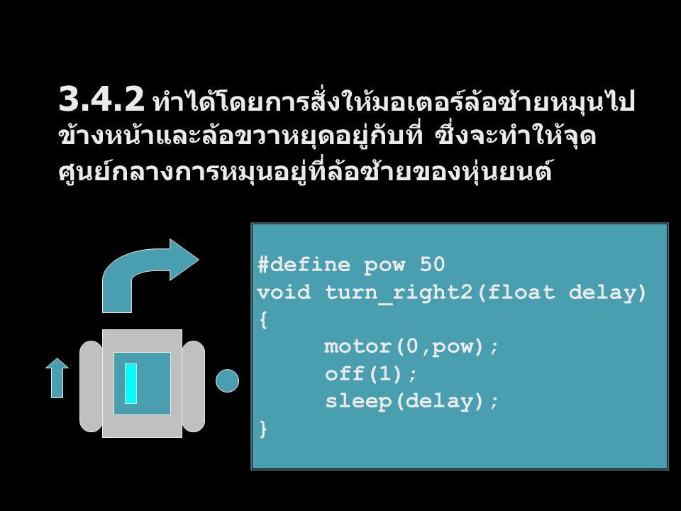 3.4.2 ทำได้โดยการสั่งให้มอเตอร์ล้อซ้ายหมุนไป ข้างหน้าและล้อขวาหยุดอยู่กับที่ ซึ่งจะทำให้จุด ศูนย์กลางการหมุนอยู่ที่ล้อซ้ายของหุ่นยนต์ #define pow 50 v