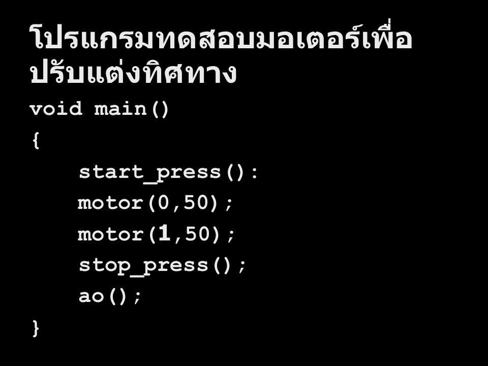 โปรแกรมทดสอบมอเตอร์เพื่อ ปรับแต่งทิศทาง void main() { start_press(): motor(0,50); motor(1,50); stop_press(); ao(); }