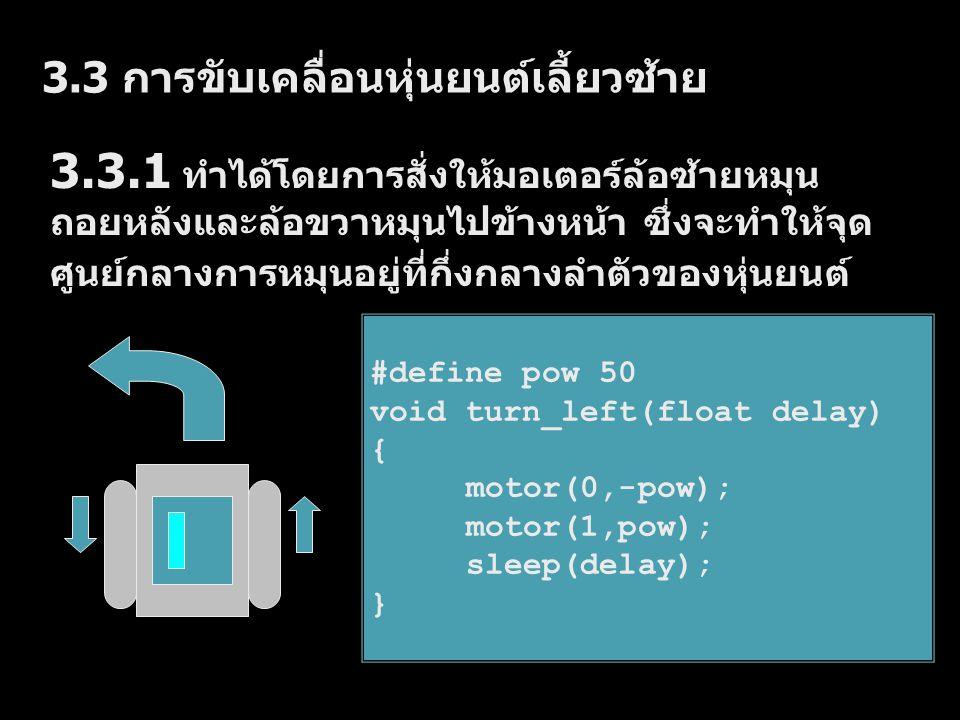 3.3.2 ทำได้โดยการสั่งให้มอเตอร์ล้อซ้ายหยุดอยู่ กับที่และล้อขวาหมุนไปข้างหน้า ซึ่งจะทำให้จุด ศูนย์กลางการหมุนอยู่ที่ล้อซ้ายของหุ่นยนต์ #define pow 50 void turn_left2(float delay) { off(0); motor(1,pow); sleep(delay); }