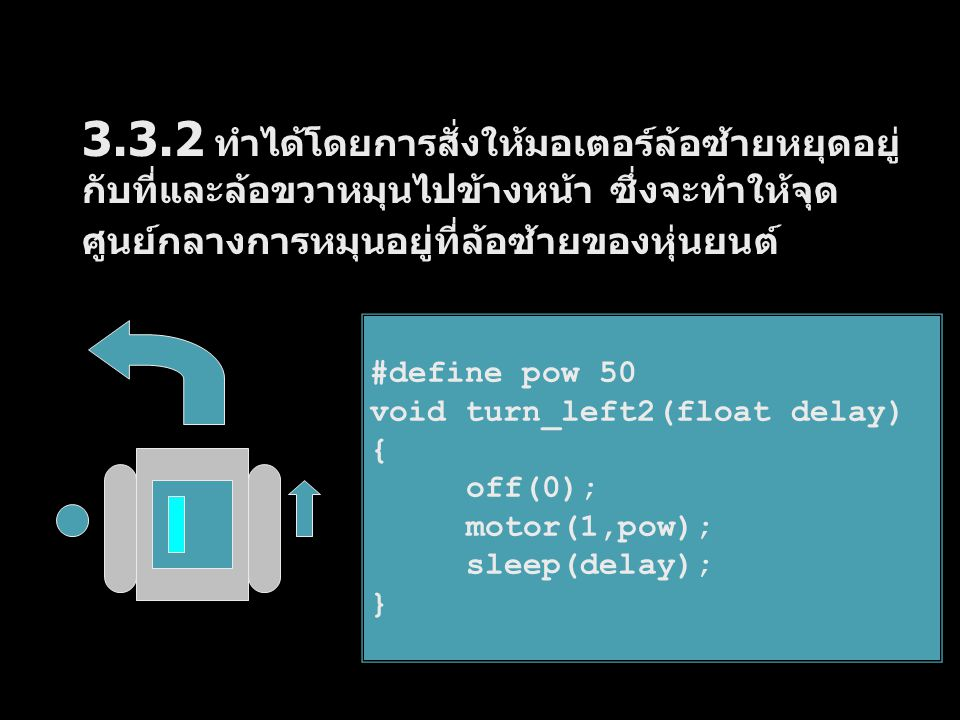 3.4.1 ทำได้โดยการสั่งให้มอเตอร์ล้อซ้ายหมุนไป ข้างหน้าและล้อขวาหมุนถอยหลัง ซึ่งจะทำให้จุด ศูนย์กลางการหมุนอยู่ที่กึ่งกลางลำตัวของหุ่นยนต์ 3.4 การขับเคลื่อนหุ่นยนต์เลี้ยวขวา #define pow 50 void turn_right(float delay) { motor(0,pow); motor(1,-pow); sleep(delay); }
