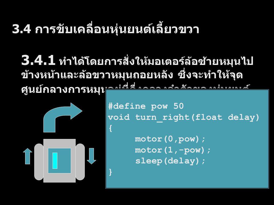 3.4.2 ทำได้โดยการสั่งให้มอเตอร์ล้อซ้ายหมุนไป ข้างหน้าและล้อขวาหยุดอยู่กับที่ ซึ่งจะทำให้จุด ศูนย์กลางการหมุนอยู่ที่ล้อซ้ายของหุ่นยนต์ #define pow 50 void turn_right2(float delay) { motor(0,pow); off(1); sleep(delay); }