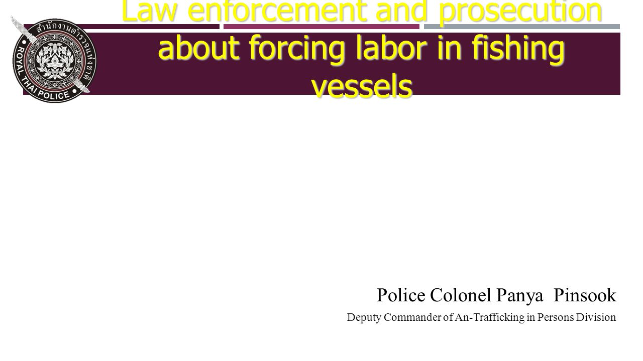 Police Colonel Panya Pinsook Deputy Commander of An-Trafficking in Persons Division Law enforcement and prosecution about forcing labor in fishing vessels
