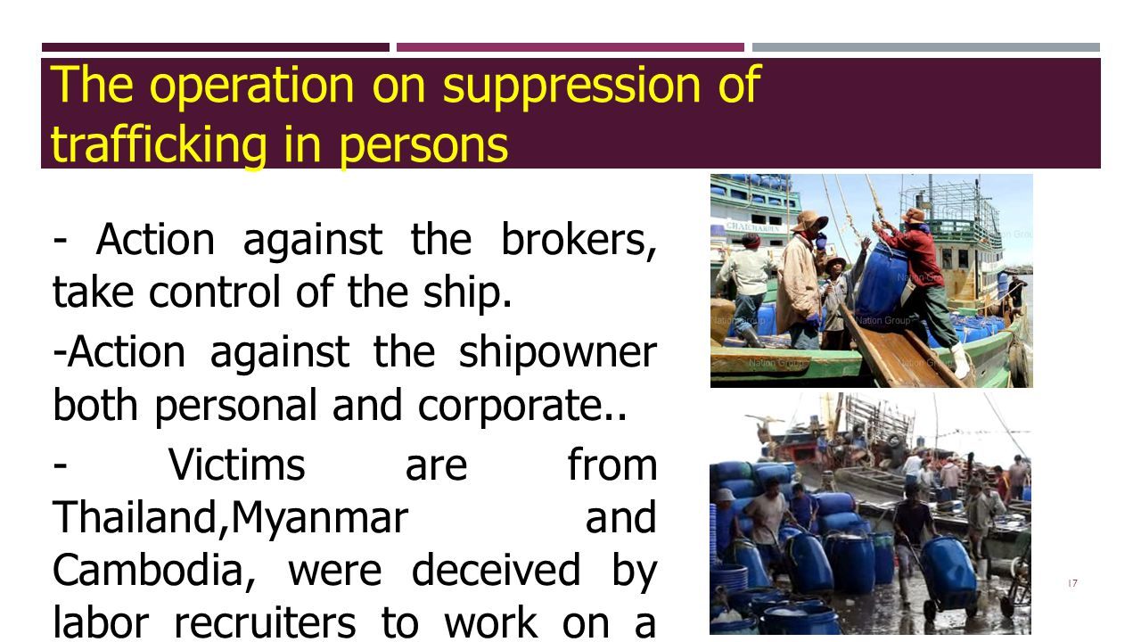 17 - Action against the brokers, take control of the ship. -Action against the shipowner both personal and corporate.. - Victims are from Thailand,Mya