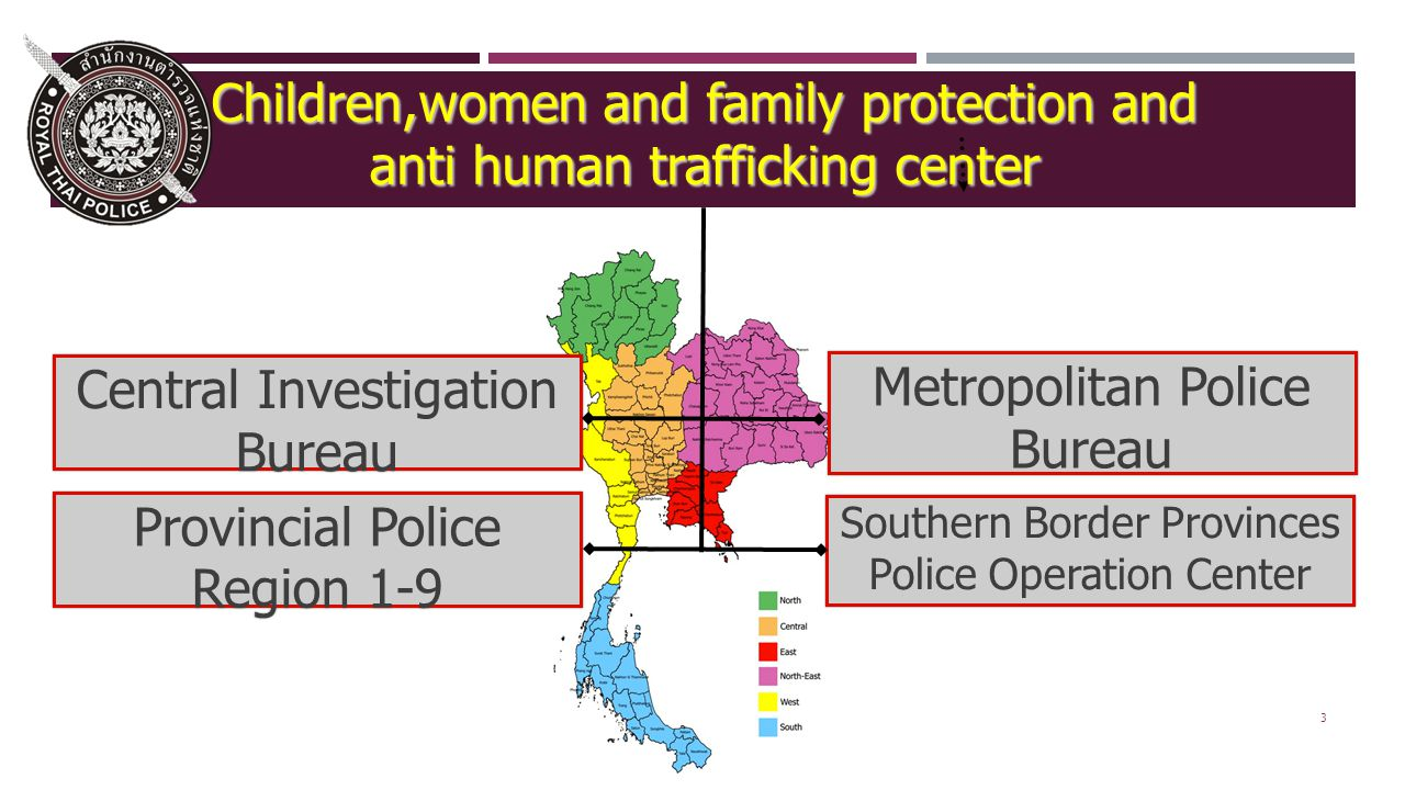3 Metropolitan Police Bureau Central Investigation Bureau Southern Border Provinces Police Operation Center Children,women and family protection and anti human trafficking center Provincial Police Region 1-9