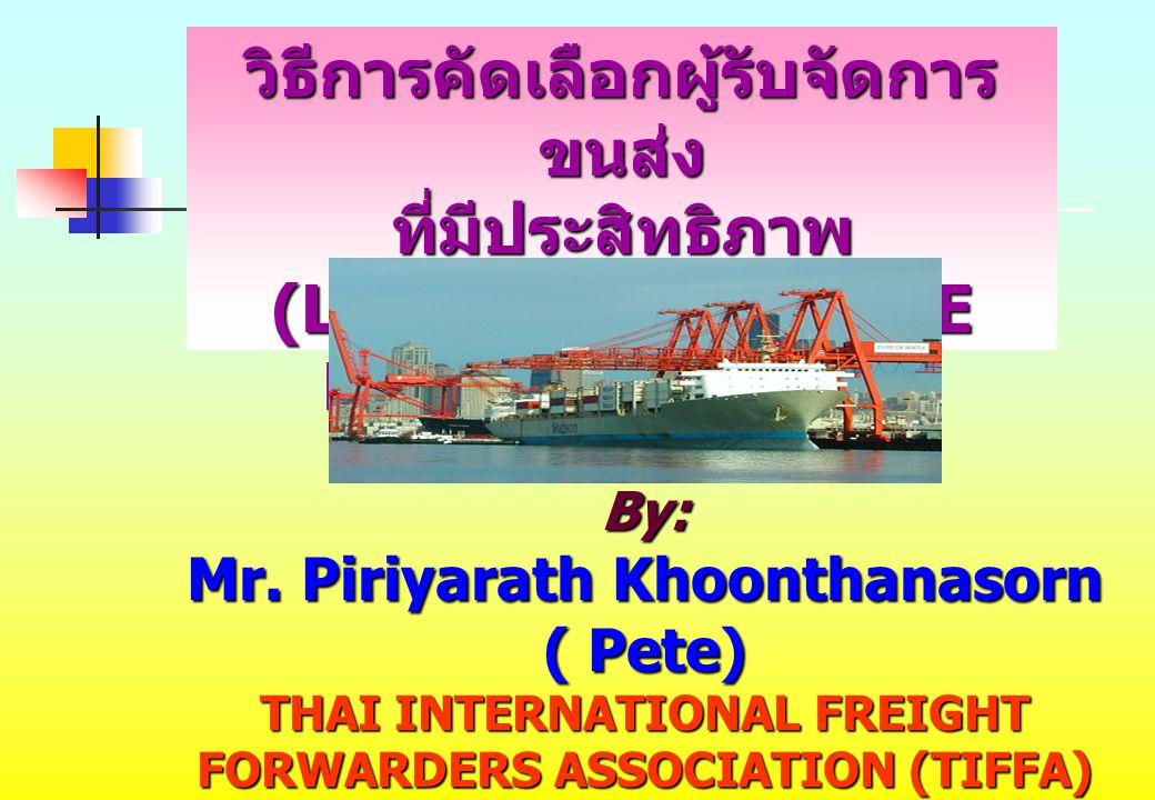 By: Mr. Piriyarath Khoonthanasorn ( Pete) THAI INTERNATIONAL FREIGHT FORWARDERS ASSOCIATION (TIFFA) วิธีการคัดเลือกผู้รับจัดการ ขนส่ง ที่มีประสิทธิภาพ