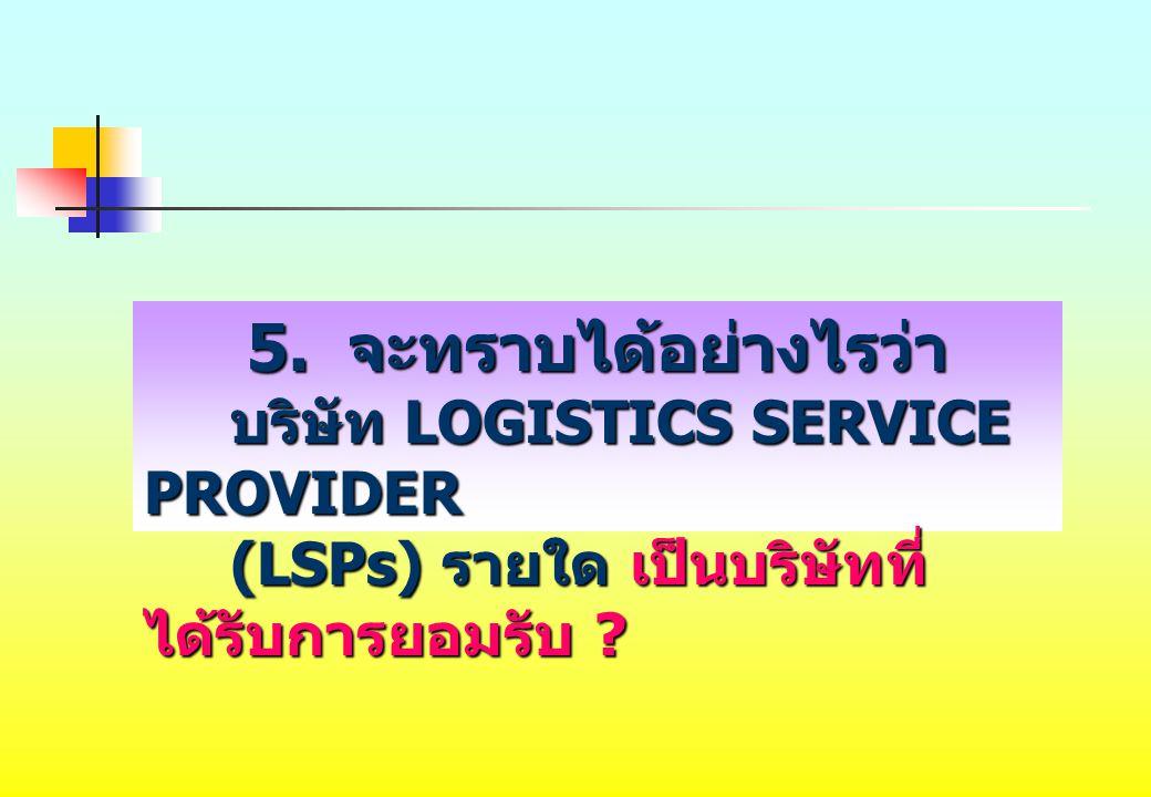 5. จะทราบได้อย่างไรว่า บริษัท LOGISTICS SERVICE PROVIDER บริษัท LOGISTICS SERVICE PROVIDER (LSPs) รายใด เป็นบริษัทที่ ได้รับการยอมรับ ? (LSPs) รายใด เ