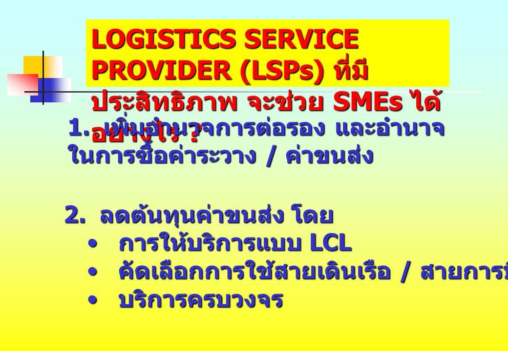 LOGISTICS SERVICE PROVIDER (LSPs) ที่มี ประสิทธิภาพ จะช่วย SMEs ได้ อย่างไร ? 1. เพิ่มอำนาจการต่อรอง และอำนาจ ในการซื้อค่าระวาง / ค่าขนส่ง 2. ลดต้นทุน