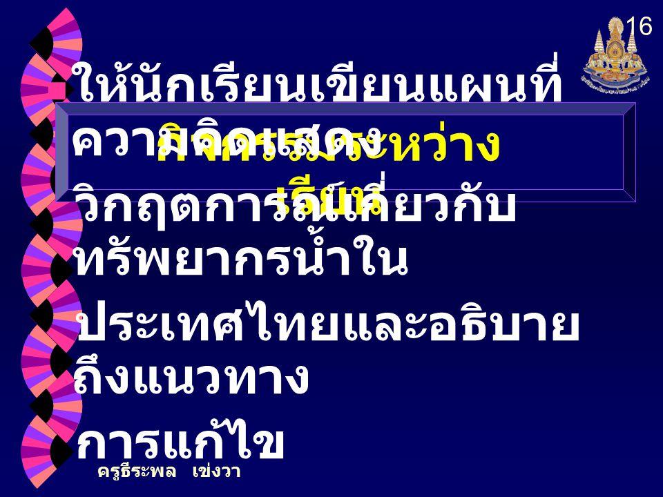 ครูธีระพล เข่งวา 16 กิจกรรมระหว่าง เรียน ให้นักเรียนเขียนแผนที่ ความคิดแสดง วิกฤตการณ์เกี่ยวกับ ทรัพยากรน้ำใน ประเทศไทยและอธิบาย ถึงแนวทาง การแก้ไข