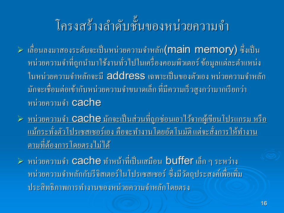 16 โครงสร้างลำดับชั้นของหน่วยความจำ  เลื่อนลงมาสองระดับจะเป็นหน่วยความจำหลัก (main memory) ซึ่งเป็น หน่วยความจำที่ถูกนำมาใช้งานทั่วไปในเครื่องคอมพิวเตอร์ ข้อมูลแต่ละตำแหน่ง ในหน่วยความจำหลักจะมี address เฉพาะเป็นของตัวเอง หน่วยความจำหลัก มักจะเชื่อมต่อเข้ากับหน่วยความจำขนาดเล็ก ที่มีความเร็วสูงกว่ามากเรียกว่า หน่วยความจำ cache  หน่วยความจำ cache มักจะเป็นส่วนที่ถูกซ่อนเอาไว้จากผู้เขียนโปรแกรม หรือ แม้กระทั่งตัวโปรเซสเซอร์เอง คือจะทำงานโดยอัตโนมัติ แต่จะสั่งการให้ทำงาน ตามที่ต้องการโดยตรงไม่ได้  หน่วยความจำ cache ทำหน้าที่เป็นเสมือน buffer เล็ก ๆ ระหว่าง หน่วยความจำหลักกับรีจิสเตอร์ในโปรเซสเซอร์ ซึ่งมีวัตถุประสงค์เพื่อเพิ่ม ประสิทธิภาพการทำงานของหน่วยความจำหลักโดยตรง