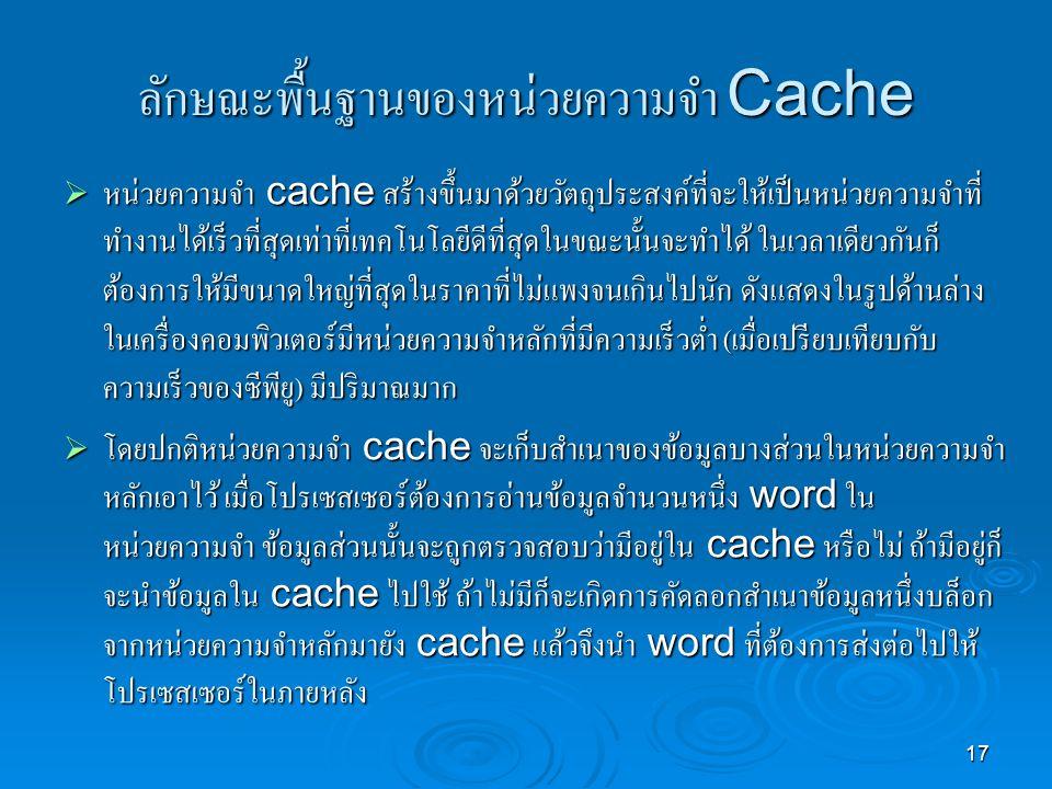 17 ลักษณะพื้นฐานของหน่วยความจำ Cache  หน่วยความจำ cache สร้างขึ้นมาด้วยวัตถุประสงค์ที่จะให้เป็นหน่วยความจำที่ ทำงานได้เร็วที่สุดเท่าที่เทคโนโลยีดีที่สุดในขณะนั้นจะทำได้ ในเวลาเดียวกันก็ ต้องการให้มีขนาดใหญ่ที่สุดในราคาที่ไม่แพงจนเกินไปนัก ดังแสดงในรูปด้านล่าง ในเครื่องคอมพิวเตอร์มีหน่วยความจำหลักที่มีความเร็วต่ำ ( เมื่อเปรียบเทียบกับ ความเร็วของซีพียู ) มีปริมาณมาก  โดยปกติหน่วยความจำ cache จะเก็บสำเนาของข้อมูลบางส่วนในหน่วยความจำ หลักเอาไว้ เมื่อโปรเซสเซอร์ต้องการอ่านข้อมูลจำนวนหนึ่ง word ใน หน่วยความจำ ข้อมูลส่วนนั้นจะถูกตรวจสอบว่ามีอยู่ใน cache หรือไม่ ถ้ามีอยู่ก็ จะนำข้อมูลใน cache ไปใช้ ถ้าไม่มีก็จะเกิดการคัดลอกสำเนาข้อมูลหนึ่งบล็อก จากหน่วยความจำหลักมายัง cache แล้วจึงนำ word ที่ต้องการส่งต่อไปให้ โปรเซสเซอร์ในภายหลัง