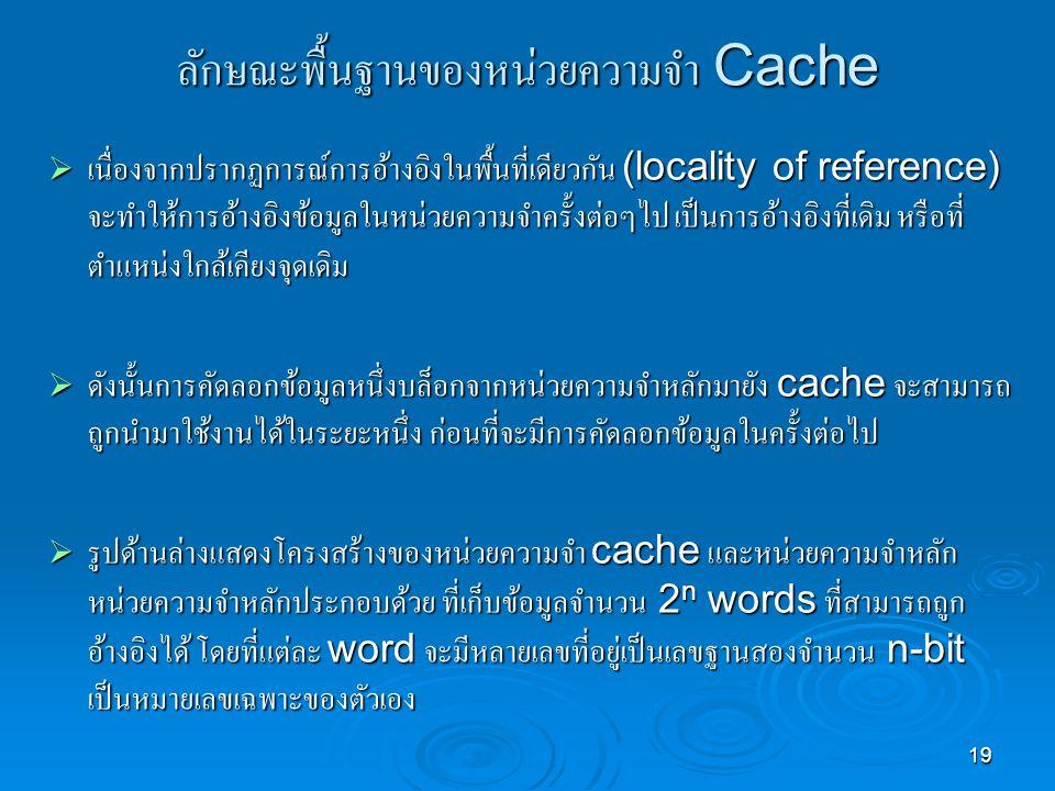 19 ลักษณะพื้นฐานของหน่วยความจำ Cache  เนื่องจากปรากฏการณ์การอ้างอิงในพื้นที่เดียวกัน (locality of reference) จะทำให้การอ้างอิงข้อมูลในหน่วยความจำครั้งต่อๆไป เป็นการอ้างอิงที่เดิม หรือที่ ตำแหน่งใกล้เคียงจุดเดิม  ดังนั้นการคัดลอกข้อมูลหนึ่งบล็อกจากหน่วยความจำหลักมายัง cache จะสามารถ ถูกนำมาใช้งานได้ในระยะหนึ่ง ก่อนที่จะมีการคัดลอกข้อมูลในครั้งต่อไป  รูปด้านล่างแสดงโครงสร้างของหน่วยความจำ cache และหน่วยความจำหลัก หน่วยความจำหลักประกอบด้วย ที่เก็บข้อมูลจำนวน 2 n words ที่สามารถถูก อ้างอิงได้ โดยที่แต่ละ word จะมีหลายเลขที่อยู่เป็นเลขฐานสองจำนวน n-bit เป็นหมายเลขเฉพาะของตัวเอง