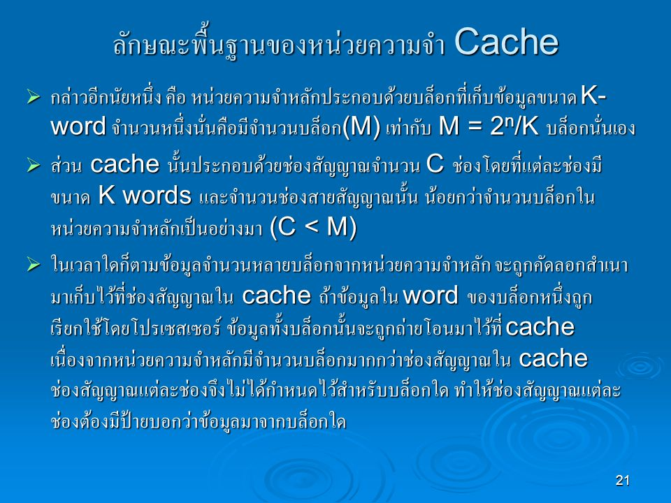 21 ลักษณะพื้นฐานของหน่วยความจำ Cache  กล่าวอีกนัยหนึ่ง คือ หน่วยความจำหลักประกอบด้วยบล็อกที่เก็บข้อมูลขนาด K- word จำนวนหนึ่งนั่นคือมีจำนวนบล็อก (M) เท่ากับ M = 2 n /K บล็อกนั่นเอง  ส่วน cache นั้นประกอบด้วยช่องสัญญาณจำนวน C ช่องโดยที่แต่ละช่องมี ขนาด K words และจำนวนช่องสายสัญญาณนั้น น้อยกว่าจำนวนบล็อกใน หน่วยความจำหลักเป็นอย่างมา (C < M)  ในเวลาใดก็ตามข้อมูลจำนวนหลายบล็อกจากหน่วยความจำหลัก จะถูกคัดลอกสำเนา มาเก็บไว้ที่ช่องสัญญาณใน cache ถ้าข้อมูลใน word ของบล็อกหนึ่งถูก เรียกใช้โดยโปรเซสเซอร์ ข้อมูลทั้งบล็อกนั้นจะถูกถ่ายโอนมาไว้ที่ cache เนื่องจากหน่วยความจำหลักมีจำนวนบล็อกมากกว่าช่องสัญญาณใน cache ช่องสัญญาณแต่ละช่องจึงไม่ได้กำหนดไว้สำหรับบล็อกใด ทำให้ช่องสัญญาณแต่ละ ช่องต้องมีป้ายบอกว่าข้อมูลมาจากบล็อกใด
