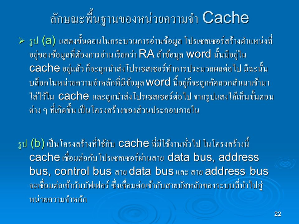 22 ลักษณะพื้นฐานของหน่วยความจำ Cache  รูป (a) แสดงขั้นตอนในกระบวนการอ่านข้อมูล โปรเซสเซอร์สร้างตำแหน่งที่ อยู่ของข้อมูลที่ต้องการอ่าน เรียกว่า RA ถ้าข้อมูล word นั้นมีอยู่ใน cache อยู่แล้ว ก็จะถูกนำส่งโปรเซสเซอร์ทำการประมวลผลต่อไป มิฉะนั้น บล็อกในหน่วยความจำหลักที่มีข้อมูล word นี้อยู่ก็จะถูกคัดลอกสำเนาเข้ามา ใส่ไว้ใน cache และถูกนำส่งโปรเซสเซอร์ต่อไป จากรูปแสงให้เห็นขั้นตอน ต่าง ๆ ที่เกิดขึ้น เป็นโครงสร้างของส่วนประกอบภายใน รูป (b) เป็นโครงสร้างที่ใช้กับ cache ที่มีใช้งานทั่วไป ในโครงสร้างนี้ cache เชื่อมต่อกับโปรเซสเซอร์ผ่านสาย data bus, address bus, control bus สาย data bus และ สาย address bus จะเชื่อมต่อเข้ากับบัฟเฟอร์ ซึ่งเชื่อมต่อเข้ากับสายบัสหลักของระบบที่นำไปสู่ หน่วยความจำหลัก