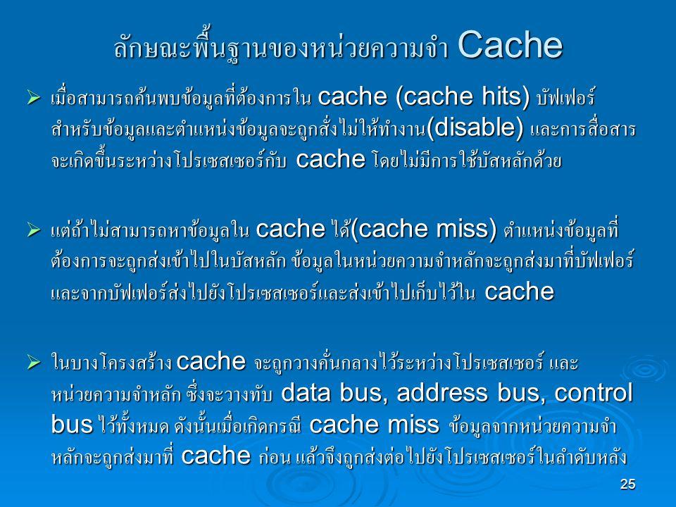 25 ลักษณะพื้นฐานของหน่วยความจำ Cache  เมื่อสามารถค้นพบข้อมูลที่ต้องการใน cache (cache hits) บัฟเฟอร์ สำหรับข้อมูลและตำแหน่งข้อมูลจะถูกสั่งไม่ให้ทำงาน