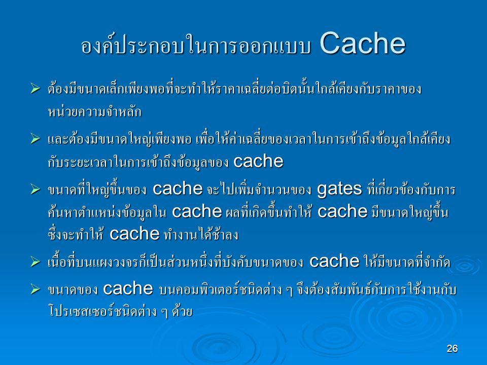 26 องค์ประกอบในการออกแบบ Cache  ต้องมีขนาดเล็กเพียงพอที่จะทำให้ราคาเฉลี่ยต่อบิตนั้นใกล้เคียงกับราคาของ หน่วยความจำหลัก  และต้องมีขนาดใหญ่เพียงพอ เพื่อให้ค่าเฉลี่ยของเวลาในการเข้าถึงข้อมูลใกล้เคียง กับระยะเวลาในการเข้าถึงข้อมูลของ cache  ขนาดที่ใหญ่ขึ้นของ cache จะไปเพิ่มจำนวนของ gates ที่เกี่ยวข้องกับการ ค้นหาตำแหน่งข้อมูลใน cache ผลที่เกิดขึ้นทำให้ cache มีขนาดใหญ่ขึ้น ซึ่งจะทำให้ cache ทำงานได้ช้าลง  เนื้อที่บนแผงวงจรก็เป็นส่วนหนึ่งที่บังคับขนาดของ cache ให้มีขนาดที่จำกัด  ขนาดของ cache บนคอมพิวเตอร์ชนิดต่าง ๆ จึงต้องสัมพันธ์กับการใช้งานกับ โปรเซสเซอร์ชนิดต่าง ๆ ด้วย
