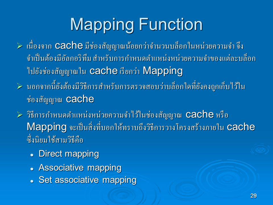 29 Mapping Function  เนื่องจาก cache มีช่องสัญญาณน้อยกว่าจำนวนบล็อกในหน่วยความจำ จึง จำเป็นต้องมีอัลกอริทึม สำหรับการกำหนดตำแหน่งหน่วยความจำของแต่ละบล็อก ไปยังช่องสัญญาณใน cache เรียกว่า Mapping  นอกจากนี้ยังต้องมีวิธีการสำหรับการตรวจสอบว่าบล็อกใดที่ยังคงถูกเก็บไว้ใน ช่องสัญญาณ cache  วิธีการกำหนดตำแหน่งหน่วยความจำไว้ในช่องสัญญาณ cache หรือ Mapping จะเป็นสิ่งที่บอกให้ทราบถึงวิธีการวางโครงสร้างภายใน cache ซึ่งนิยมใช้สามวิธีคือ Direct mapping Direct mapping Associative mapping Associative mapping Set associative mapping Set associative mapping