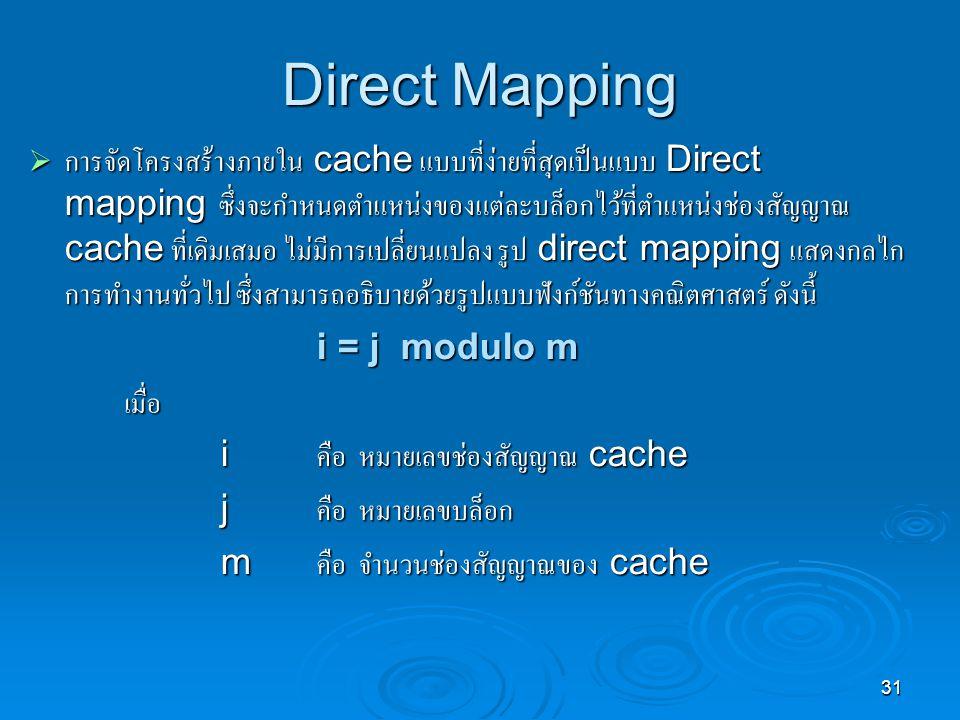 31 Direct Mapping  การจัดโครงสร้างภายใน cache แบบที่ง่ายที่สุดเป็นแบบ Direct mapping ซึ่งจะกำหนดตำแหน่งของแต่ละบล็อกไว้ที่ตำแหน่งช่องสัญญาณ cache ที่เดิมเสมอ ไม่มีการเปลี่ยนแปลง รูป direct mapping แสดงกลไก การทำงานทั่วไป ซึ่งสามารถอธิบายด้วยรูปแบบฟังก์ชันทางคณิตศาสตร์ ดังนี้ i = j modulo m i = j modulo mเมื่อ i คือ หมายเลขช่องสัญญาณ cache j คือ หมายเลขบล็อก m คือ จำนวนช่องสัญญาณของ cache