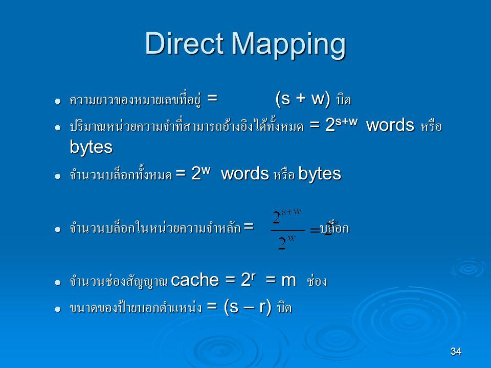 34 Direct Mapping ความยาวของหมายเลขที่อยู่ = (s + w) บิต ความยาวของหมายเลขที่อยู่ = (s + w) บิต ปริมาณหน่วยความจำที่สามารถอ้างอิงได้ทั้งหมด = 2 s+w words หรือ bytes ปริมาณหน่วยความจำที่สามารถอ้างอิงได้ทั้งหมด = 2 s+w words หรือ bytes จำนวนบล็อกทั้งหมด = 2 w words หรือ bytes จำนวนบล็อกทั้งหมด = 2 w words หรือ bytes จำนวนบล็อกในหน่วยความจำหลัก = บล็อก จำนวนบล็อกในหน่วยความจำหลัก = บล็อก จำนวนช่องสัญญาณ cache = 2 r = m ช่อง จำนวนช่องสัญญาณ cache = 2 r = m ช่อง ขนาดของป้ายบอกตำแหน่ง = (s – r) บิต ขนาดของป้ายบอกตำแหน่ง = (s – r) บิต