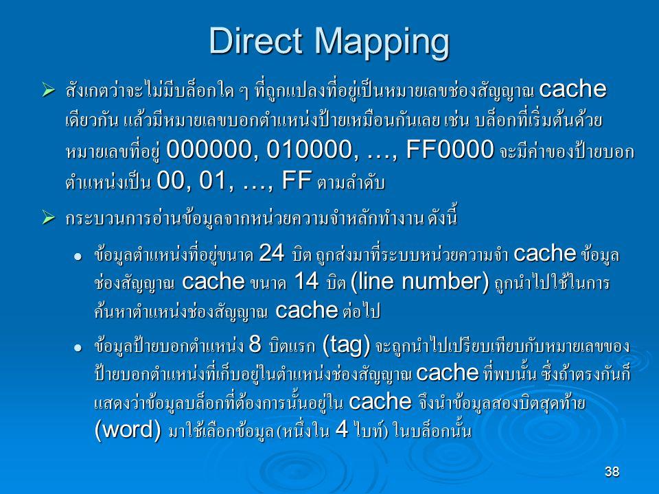 38 Direct Mapping  สังเกตว่าจะไม่มีบล็อกใด ๆ ที่ถูกแปลงที่อยู่เป็นหมายเลขช่องสัญญาณ cache เดียวกัน แล้วมีหมายเลขบอกตำแหน่งป้ายเหมือนกันเลย เช่น บล็อกที่เริ่มต้นด้วย หมายเลขที่อยู่ 000000, 010000, …, FF0000 จะมีค่าของป้ายบอก ตำแหน่งเป็น 00, 01, …, FF ตามลำดับ  กระบวนการอ่านข้อมูลจากหน่วยความจำหลักทำงาน ดังนี้ ข้อมูลตำแหน่งที่อยู่ขนาด 24 บิต ถูกส่งมาที่ระบบหน่วยความจำ cache ข้อมูล ช่องสัญญาณ cache ขนาด 14 บิต (line number) ถูกนำไปใช้ในการ ค้นหาตำแหน่งช่องสัญญาณ cache ต่อไป ข้อมูลตำแหน่งที่อยู่ขนาด 24 บิต ถูกส่งมาที่ระบบหน่วยความจำ cache ข้อมูล ช่องสัญญาณ cache ขนาด 14 บิต (line number) ถูกนำไปใช้ในการ ค้นหาตำแหน่งช่องสัญญาณ cache ต่อไป ข้อมูลป้ายบอกตำแหน่ง 8 บิตแรก (tag) จะถูกนำไปเปรียบเทียบกับหมายเลขของ ป้ายบอกตำแหน่งที่เก็บอยู่ในตำแหน่งช่องสัญญาณ cache ที่พบนั้น ซึ่งถ้าตรงกันก็ แสดงว่าข้อมูลบล็อกที่ต้องการนั้นอยู่ใน cache จึงนำข้อมูลสองบิตสุดท้าย (word) มาใช้เลือกข้อมูล ( หนึ่งใน 4 ไบท์ ) ในบล็อกนั้น ข้อมูลป้ายบอกตำแหน่ง 8 บิตแรก (tag) จะถูกนำไปเปรียบเทียบกับหมายเลขของ ป้ายบอกตำแหน่งที่เก็บอยู่ในตำแหน่งช่องสัญญาณ cache ที่พบนั้น ซึ่งถ้าตรงกันก็ แสดงว่าข้อมูลบล็อกที่ต้องการนั้นอยู่ใน cache จึงนำข้อมูลสองบิตสุดท้าย (word) มาใช้เลือกข้อมูล ( หนึ่งใน 4 ไบท์ ) ในบล็อกนั้น
