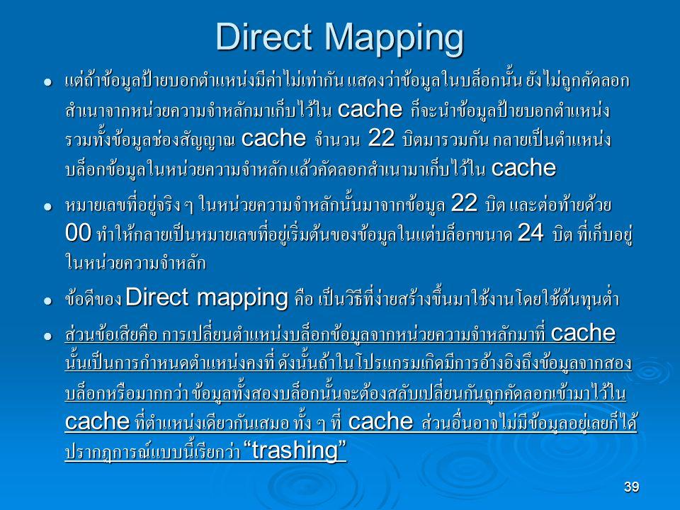 39 Direct Mapping แต่ถ้าข้อมูลป้ายบอกตำแหน่งมีค่าไม่เท่ากัน แสดงว่าข้อมูลในบล็อกนั้น ยังไม่ถูกคัดลอก สำเนาจากหน่วยความจำหลักมาเก็บไว้ใน cache ก็จะนำข้อมูลป้ายบอกตำแหน่ง รวมทั้งข้อมูลช่องสัญญาณ cache จำนวน 22 บิตมารวมกัน กลายเป็นตำแหน่ง บล็อกข้อมูลในหน่วยความจำหลัก แล้วคัดลอกสำเนามาเก็บไว้ใน cache แต่ถ้าข้อมูลป้ายบอกตำแหน่งมีค่าไม่เท่ากัน แสดงว่าข้อมูลในบล็อกนั้น ยังไม่ถูกคัดลอก สำเนาจากหน่วยความจำหลักมาเก็บไว้ใน cache ก็จะนำข้อมูลป้ายบอกตำแหน่ง รวมทั้งข้อมูลช่องสัญญาณ cache จำนวน 22 บิตมารวมกัน กลายเป็นตำแหน่ง บล็อกข้อมูลในหน่วยความจำหลัก แล้วคัดลอกสำเนามาเก็บไว้ใน cache หมายเลขที่อยู่จริง ๆ ในหน่วยความจำหลักนั้นมาจากข้อมูล 22 บิต และต่อท้ายด้วย 00 ทำให้กลายเป็นหมายเลขที่อยู่เริ่มต้นของข้อมูลในแต่บล็อกขนาด 24 บิต ที่เก็บอยู่ ในหน่วยความจำหลัก หมายเลขที่อยู่จริง ๆ ในหน่วยความจำหลักนั้นมาจากข้อมูล 22 บิต และต่อท้ายด้วย 00 ทำให้กลายเป็นหมายเลขที่อยู่เริ่มต้นของข้อมูลในแต่บล็อกขนาด 24 บิต ที่เก็บอยู่ ในหน่วยความจำหลัก ข้อดีของ Direct mapping คือ เป็นวิธีที่ง่ายสร้างขึ้นมาใช้งานโดยใช้ต้นทุนต่ำ ข้อดีของ Direct mapping คือ เป็นวิธีที่ง่ายสร้างขึ้นมาใช้งานโดยใช้ต้นทุนต่ำ ส่วนข้อเสียคือ การเปลี่ยนตำแหน่งบล็อกข้อมูลจากหน่วยความจำหลักมาที่ cache นั้นเป็นการกำหนดตำแหน่งคงที่ ดังนั้นถ้าในโปรแกรมเกิดมีการอ้างอิงถึงข้อมูลจากสอง บล็อกหรือมากกว่า ข้อมูลทั้งสองบล็อกนั้นจะต้องสลับเปลี่ยนกันถูกคัดลอกเข้ามาไว้ใน cache ที่ตำแหน่งเดียวกันเสมอ ทั้ง ๆ ที่ cache ส่วนอื่นอาจไม่มีข้อมูลอยู่เลยก็ได้ ปรากฏการณ์แบบนี้เรียกว่า trashing ส่วนข้อเสียคือ การเปลี่ยนตำแหน่งบล็อกข้อมูลจากหน่วยความจำหลักมาที่ cache นั้นเป็นการกำหนดตำแหน่งคงที่ ดังนั้นถ้าในโปรแกรมเกิดมีการอ้างอิงถึงข้อมูลจากสอง บล็อกหรือมากกว่า ข้อมูลทั้งสองบล็อกนั้นจะต้องสลับเปลี่ยนกันถูกคัดลอกเข้ามาไว้ใน cache ที่ตำแหน่งเดียวกันเสมอ ทั้ง ๆ ที่ cache ส่วนอื่นอาจไม่มีข้อมูลอยู่เลยก็ได้ ปรากฏการณ์แบบนี้เรียกว่า trashing