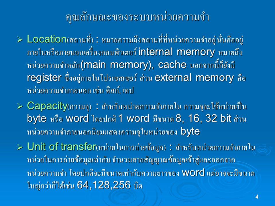 4 คุณลักษณะของระบบหน่วยความจำ  Location( สถานที่ ) : หมายความถึงสถานที่ที่หน่วยความจำอยู่ นั่นคืออยู่ ภายในหรือภายนอกเครื่องคอมพิวเตอร์ internal memory หมายถึง หน่วยความจำหลัก (main memory), cache นอกจากนี้ก็ยังมี register ซึ่งอยู่ภายในโปรเซสเซอร์ ส่วน external memory คือ หน่วยความจำภายนอก เช่น ดิสก์, เทป  Capacity( ความจุ ) : สำหรับหน่วยความจำภายใน ความจุจะใช้หน่วยเป็น byte หรือ word โดยปกติ 1 word มีขนาด 8, 16, 32 bit ส่วน หน่วยความจำภายนอกนิยมแสดงความจุในหน่วยของ byte  Unit of transfer( หน่วยในการถ่ายข้อมูล ) : สำหรับหน่วยความจำภายใน หน่วยในการถ่ายข้อมูลเท่ากับ จำนวนสายสัญญาณข้อมูลเข้าสู่และออกจาก หน่วยความจำ โดยปกติจะมีขนาดเท่ากับความยาวของ word แต่อาจจะมีขนาด ใหญ่กว่าก็ได้เช่น 64,128,256 บิต