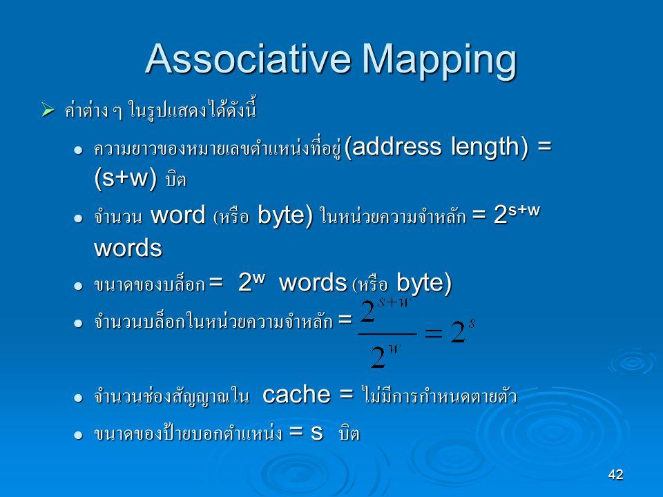 42 Associative Mapping  ค่าต่าง ๆ ในรูปแสดงได้ดังนี้ ความยาวของหมายเลขตำแหน่งที่อยู่ (address length) = (s+w) บิต ความยาวของหมายเลขตำแหน่งที่อยู่ (address length) = (s+w) บิต จำนวน word ( หรือ byte) ในหน่วยความจำหลัก = 2 s+w words จำนวน word ( หรือ byte) ในหน่วยความจำหลัก = 2 s+w words ขนาดของบล็อก = 2 w words ( หรือ byte) ขนาดของบล็อก = 2 w words ( หรือ byte) จำนวนบล็อกในหน่วยความจำหลัก = จำนวนบล็อกในหน่วยความจำหลัก = จำนวนช่องสัญญาณใน cache = ไม่มีการกำหนดตายตัว จำนวนช่องสัญญาณใน cache = ไม่มีการกำหนดตายตัว ขนาดของป้ายบอกตำแหน่ง = s บิต ขนาดของป้ายบอกตำแหน่ง = s บิต