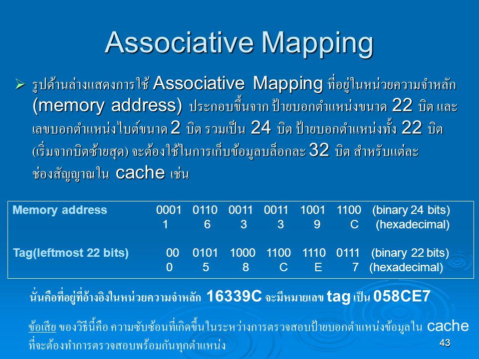 43 Associative Mapping  รูปด้านล่างแสดงการใช้ Associative Mapping ที่อยู่ในหน่วยความจำหลัก (memory address) ประกอบขึ้นจาก ป้ายบอกตำแหน่งขนาด 22 บิต และ เลขบอกตำแหน่งไบต์ขนาด 2 บิต รวมเป็น 24 บิต ป้ายบอกตำแหน่งทั้ง 22 บิต ( เริ่มจากบิตซ้ายสุด ) จะต้องใช้ในการเก็บข้อมูลบล็อกละ 32 บิต สำหรับแต่ละ ช่องสัญญาณใน cache เช่น Memory address0001 0110 0011 0011 1001 1100 (binary 24 bits) 16 3 3 9 C (hexadecimal) Tag(leftmost 22 bits) 00 0101 1000 1100 1110 0111 (binary 22 bits) 0 5 8 C E 7 (hexadecimal) นั่นคือที่อยู่ที่อ้างอิงในหน่วยความจำหลัก 16339C จะมีหมายเลข tag เป็น 058CE7 ข้อเสีย ของวิธีนี้คือ ความซับซ้อนที่เกิดขึ้นในระหว่างการตรวจสอบป้ายบอกตำแหน่งข้อมูลใน cache ที่จะต้องทำการตรวจสอบพร้อมกันทุกตำแหน่ง