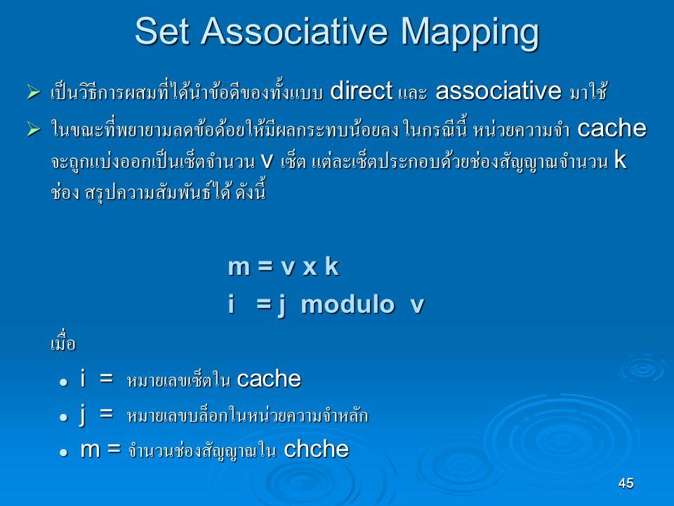 45 Set Associative Mapping  เป็นวิธีการผสมที่ได้นำข้อดีของทั้งแบบ direct และ associative มาใช้  ในขณะที่พยายามลดข้อด้อยให้มีผลกระทบน้อยลง ในกรณีนี้ หน่วยความจำ cache จะถูกแบ่งออกเป็นเซ็ตจำนวน v เซ็ต แต่ละเซ็ตประกอบด้วยช่องสัญญาณจำนวน k ช่อง สรุปความสัมพันธ์ได้ ดังนี้ m = v x k i = j modulo v เมื่อ i = หมายเลขเซ็ตใน cache i = หมายเลขเซ็ตใน cache j = หมายเลขบล็อกในหน่วยความจำหลัก j = หมายเลขบล็อกในหน่วยความจำหลัก m = จำนวนช่องสัญญาณใน chche m = จำนวนช่องสัญญาณใน chche