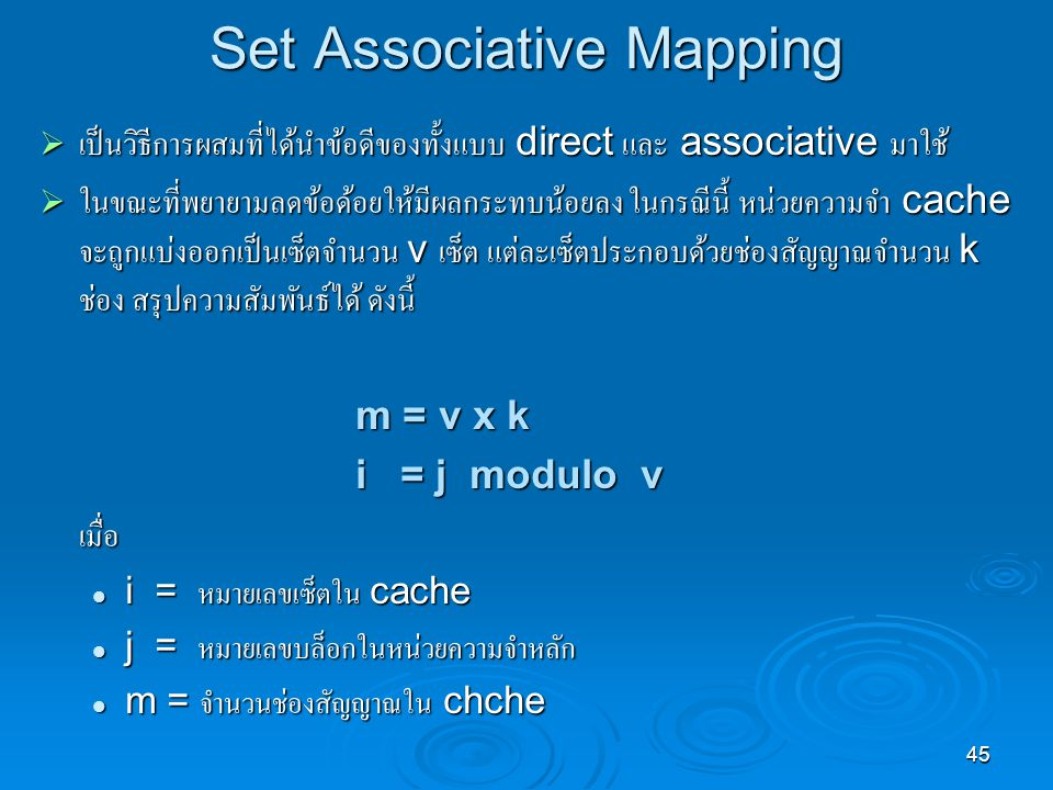 45 Set Associative Mapping  เป็นวิธีการผสมที่ได้นำข้อดีของทั้งแบบ direct และ associative มาใช้  ในขณะที่พยายามลดข้อด้อยให้มีผลกระทบน้อยลง ในกรณีนี้