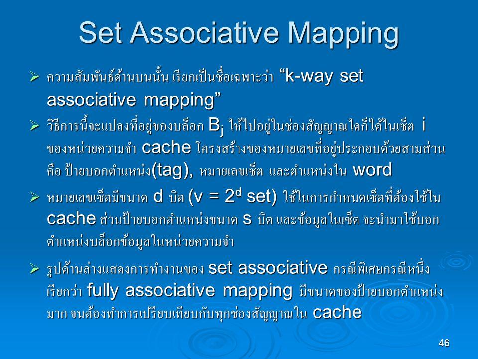 46 Set Associative Mapping  ความสัมพันธ์ด้านบนนั้น เรียกเป็นชื่อเฉพาะว่า k-way set associative mapping  วิธีการนี้จะแปลงที่อยู่ของบล็อก B j ให้ไปอยู่ในช่องสัญญาณใดก็ได้ในเซ็ต i ของหน่วยความจำ cache โครงสร้างของหมายเลขที่อยู่ประกอบด้วยสามส่วน คือ ป้ายบอกตำแหน่ง (tag), หมายเลขเซ็ต และตำแหน่งใน word  หมายเลขเซ็ตมีขนาด d บิต (v = 2 d set) ใช้ในการกำหนดเซ็ตที่ต้องใช้ใน cache ส่วนป้ายบอกตำแหน่งขนาด s บิต และข้อมูลในเซ็ต จะนำมาใช้บอก ตำแหน่งบล็อกข้อมูลในหน่วยความจำ  รูปด้านล่างแสดงการทำงานของ set associative กรณีพิเศษกรณีหนึ่ง เรียกว่า fully associative mapping มีขนาดของป้ายบอกตำแหน่ง มาก จนต้องทำการเปรียบเทียบกับทุกช่องสัญญาณใน cache