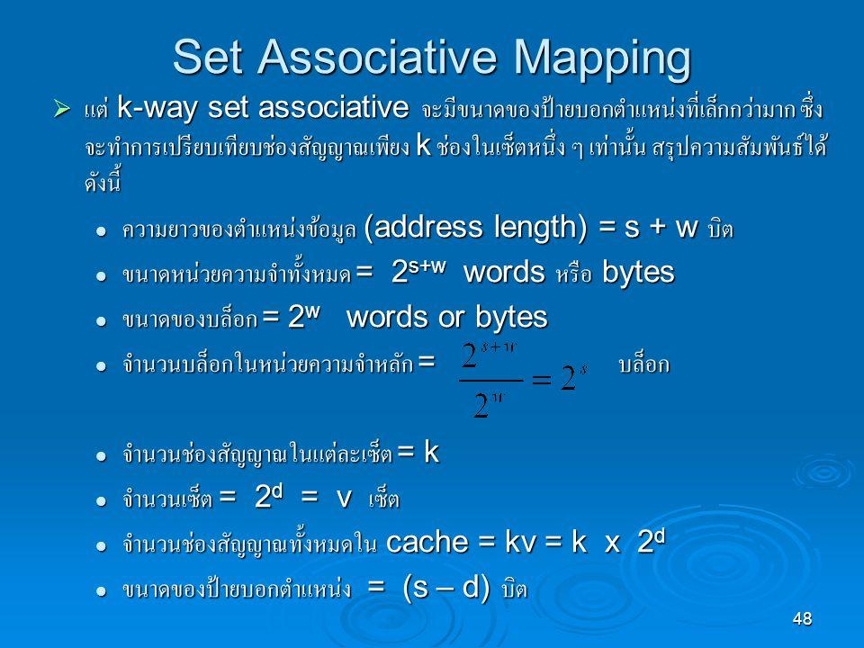 48 Set Associative Mapping  แต่ k-way set associative จะมีขนาดของป้ายบอกตำแหน่งที่เล็กกว่ามาก ซึ่ง จะทำการเปรียบเทียบช่องสัญญาณเพียง k ช่องในเซ็ตหนึ่ง ๆ เท่านั้น สรุปความสัมพันธ์ได้ ดังนี้ ความยาวของตำแหน่งข้อมูล (address length) = s + w บิต ความยาวของตำแหน่งข้อมูล (address length) = s + w บิต ขนาดหน่วยความจำทั้งหมด = 2 s+w words หรือ bytes ขนาดหน่วยความจำทั้งหมด = 2 s+w words หรือ bytes ขนาดของบล็อก = 2 w words or bytes ขนาดของบล็อก = 2 w words or bytes จำนวนบล็อกในหน่วยความจำหลัก = บล็อก จำนวนบล็อกในหน่วยความจำหลัก = บล็อก จำนวนช่องสัญญาณในแต่ละเซ็ต = k จำนวนช่องสัญญาณในแต่ละเซ็ต = k จำนวนเซ็ต = 2 d = v เซ็ต จำนวนเซ็ต = 2 d = v เซ็ต จำนวนช่องสัญญาณทั้งหมดใน cache = kv = k x 2 d จำนวนช่องสัญญาณทั้งหมดใน cache = kv = k x 2 d ขนาดของป้ายบอกตำแหน่ง = (s – d) บิต ขนาดของป้ายบอกตำแหน่ง = (s – d) บิต