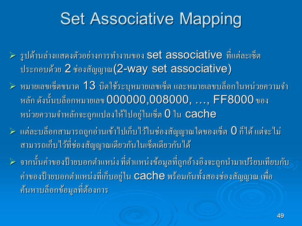 49 Set Associative Mapping  รูปด้านล่างแสดงตัวอย่างการทำงานของ set associative ที่แต่ละเซ็ต ประกอบด้วย 2 ช่องสัญญาณ (2-way set associative)  หมายเลขเซ็ตขนาด 13 บิตใช้ระบุหมายเลขเซ็ต และหมายเลขบล็อกในหน่วยความจำ หลัก ดังนั้นบล็อกหมายเลข 000000,008000, …, FF8000 ของ หน่วยความจำหลักจะถูกแปลงให้ไปอยู่ในเซ็ต 0 ใน cache  แต่ละบล็อกสามารถถูกอ่านเข้าไปเก็บไว้ในช่องสัญญาณใดของเซ็ต 0 ก็ได้ แต่จะไม่ สามารถเก็บไว้ที่ช่องสัญญาณเดียวกันในเซ็ตเดียวกันได้  จากนั้นค่าของป้ายบอกตำแหน่ง ที่ตำแหน่งข้อมูลที่ถูกอ้างอิงจะถูกนำมาเปรียบเทียบกับ ค่าของป้ายบอกตำแหน่งที่เก็บอยู่ใน cache พร้อมกันทั้งสองช่องสัญญาณ เพื่อ ค้นหาบล็อกข้อมูลที่ต้องการ