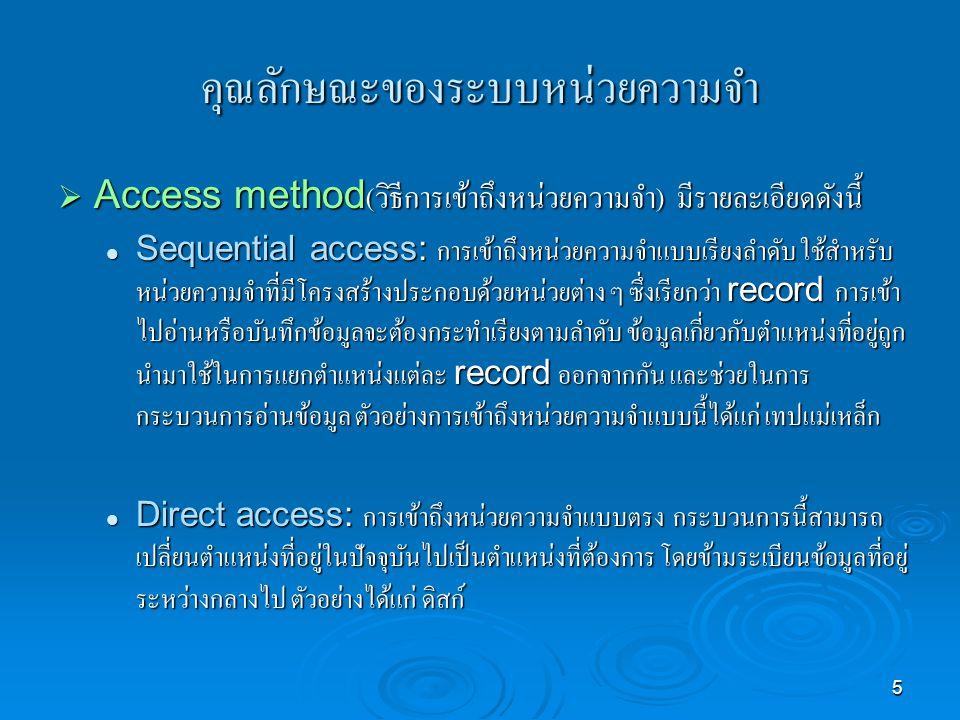 5 คุณลักษณะของระบบหน่วยความจำ  Access method( วิธีการเข้าถึงหน่วยความจำ ) มีรายละเอียดดังนี้ Sequential access: การเข้าถึงหน่วยความจำแบบเรียงลำดับ ใช้สำหรับ หน่วยความจำที่มีโครงสร้างประกอบด้วยหน่วยต่าง ๆ ซึ่งเรียกว่า record การเข้า ไปอ่านหรือบันทึกข้อมูลจะต้องกระทำเรียงตามลำดับ ข้อมูลเกี่ยวกับตำแหน่งที่อยู่ถูก นำมาใช้ในการแยกตำแหน่งแต่ละ record ออกจากกัน และช่วยในการ กระบวนการอ่านข้อมูล ตัวอย่างการเข้าถึงหน่วยความจำแบบนี้ได้แก่ เทปแม่เหล็ก Sequential access: การเข้าถึงหน่วยความจำแบบเรียงลำดับ ใช้สำหรับ หน่วยความจำที่มีโครงสร้างประกอบด้วยหน่วยต่าง ๆ ซึ่งเรียกว่า record การเข้า ไปอ่านหรือบันทึกข้อมูลจะต้องกระทำเรียงตามลำดับ ข้อมูลเกี่ยวกับตำแหน่งที่อยู่ถูก นำมาใช้ในการแยกตำแหน่งแต่ละ record ออกจากกัน และช่วยในการ กระบวนการอ่านข้อมูล ตัวอย่างการเข้าถึงหน่วยความจำแบบนี้ได้แก่ เทปแม่เหล็ก Direct access: การเข้าถึงหน่วยความจำแบบตรง กระบวนการนี้สามารถ เปลี่ยนตำแหน่งที่อยู่ในปัจจุบันไปเป็นตำแหน่งที่ต้องการ โดยข้ามระเบียนข้อมูลที่อยู่ ระหว่างกลางไป ตัวอย่างได้แก่ ดิสก์ Direct access: การเข้าถึงหน่วยความจำแบบตรง กระบวนการนี้สามารถ เปลี่ยนตำแหน่งที่อยู่ในปัจจุบันไปเป็นตำแหน่งที่ต้องการ โดยข้ามระเบียนข้อมูลที่อยู่ ระหว่างกลางไป ตัวอย่างได้แก่ ดิสก์