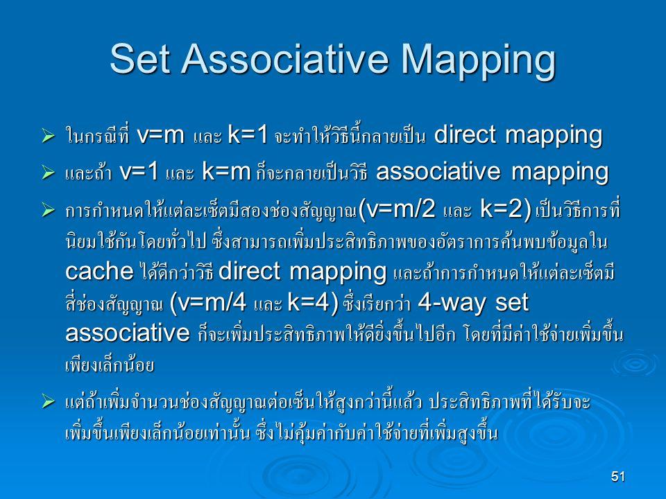 51 Set Associative Mapping  ในกรณีที่ v=m และ k=1 จะทำให้วิธีนี้กลายเป็น direct mapping  และถ้า v=1 และ k=m ก็จะกลายเป็นวิธี associative mapping  การกำหนดให้แต่ละเซ็ตมีสองช่องสัญญาณ (v=m/2 และ k=2) เป็นวิธีการที่ นิยมใช้กันโดยทั่วไป ซึ่งสามารถเพิ่มประสิทธิภาพของอัตราการค้นพบข้อมูลใน cache ได้ดีกว่าวิธี direct mapping และถ้าการกำหนดให้แต่ละเซ็ตมี สี่ช่องสัญญาณ (v=m/4 และ k=4) ซึ่งเรียกว่า 4-way set associative ก็จะเพิ่มประสิทธิภาพให้ดียิ่งขึ้นไปอีก โดยที่มีค่าใช้จ่ายเพิ่มขึ้น เพียงเล็กน้อย  แต่ถ้าเพิ่มจำนวนช่องสัญญาณต่อเซ็นให้สูงกว่านี้แล้ว ประสิทธิภาพที่ได้รับจะ เพิ่มขึ้นเพียงเล็กน้อยเท่านั้น ซึ่งไม่คุ้มค่ากับค่าใช้จ่ายที่เพิ่มสูงขึ้น