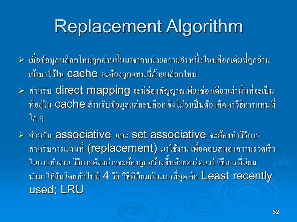 52 Replacement Algorithm  เมื่อข้อมูลบล็อกใหม่ถูกอ่านขึ้นมาจากหน่วยความจำ หนึ่งในบล็อกเดิมที่ถูกอ่าน เข้ามาไว้ใน cache จะต้องถูกแทนที่ด้วยบล็อกใหม่  สำหรับ direct mapping จะมีช่องสัญญาณเพียงช่องเดียวเท่านั้นที่จะเป็น ที่อยู่ใน cache สำหรับข้อมูลแต่ละบล็อก จึงไม่จำเป็นต้องคิดหาวิธีการแทนที่ ใด ๆ  สำหรับ associative และ set associative จะต้องนำวิธีการ สำหรับการแทนที่ (replacement) มาใช้งาน เพื่อตอบสนองความรวดเร็ว ในการทำงาน วิธีการดังกล่าวจะต้องถูกสร้างขึ้นด้วยฮาร์ดแวร์ วิธีการที่นิยม นำมาใช้กันโดยทั่วไปมี 4 วิธี วิธีที่นิยมกันมากที่สุด คือ Least recently used; LRU
