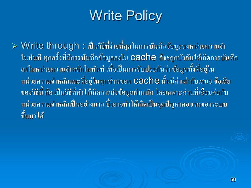 56 Write Policy  Write through : เป็นวิธีที่ง่ายที่สุดในการบันทึกข้อมูลลงหน่วยความจำ ในทันที ทุกครั้งที่มีการบันทึกข้อมูลลงใน cache ก็จะถูกบังคับให้เกิดการบันทึก ลงในหน่วยความจำหลักในทันที เพื่อเป็นการรับประกันว่า ข้อมูลทั้งที่อยู่ใน หน่วยความจำหลักและที่อยู่ในทุกส่วนของ cache นั้นมีค่าเท่ากับเสมอ ข้อเสีย ของวิธีนี้ คือ เป็นวิธีที่ทำให้เกิดการส่งข้อมูลผ่านบัส โดยเฉพาะส่วนที่เชื่อมต่อกับ หน่วยความจำหลักเป็นอย่างมาก ซึ่งอาจทำให้เกิดเป็นจุดปัญหาคอขวดของระบบ ขึ้นมาได้