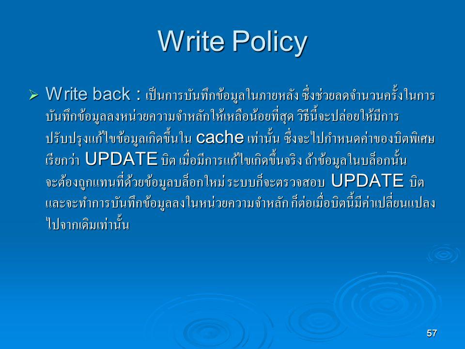 57 Write Policy  Write back : เป็นการบันทึกข้อมูลในภายหลัง ซึ่งช่วยลดจำนวนครั้งในการ บันทึกข้อมูลลงหน่วยความจำหลักให้เหลือน้อยที่สุด วิธีนี้จะปล่อยให