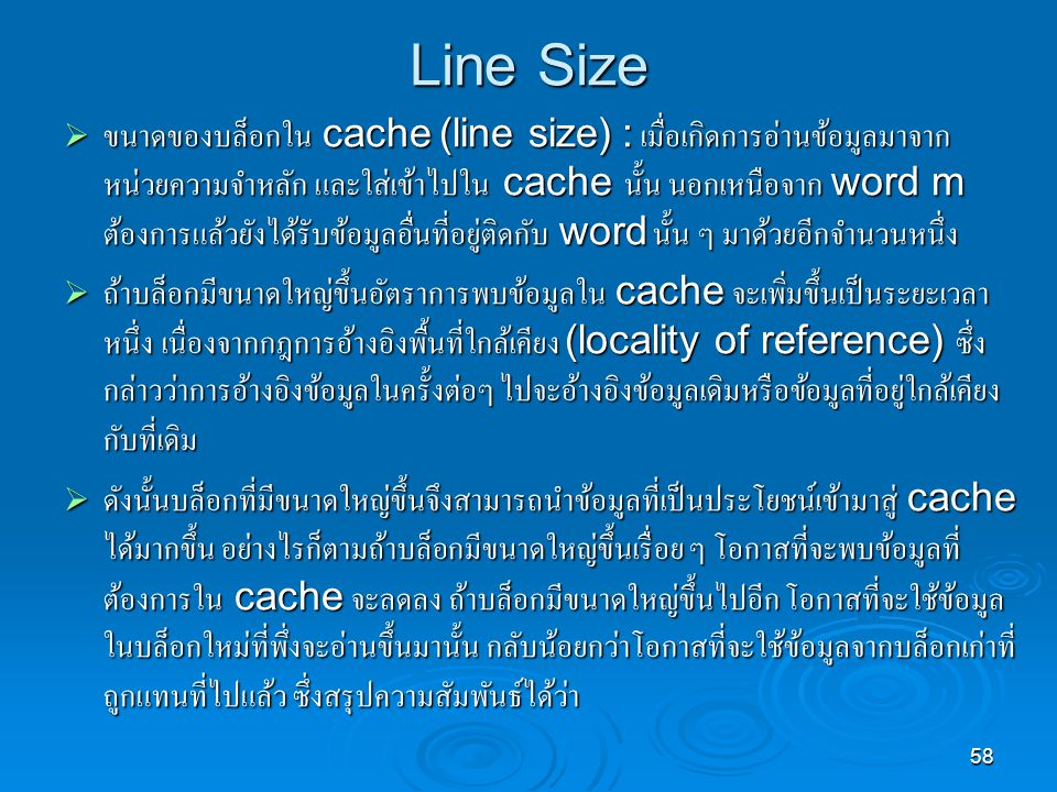 58 Line Size  ขนาดของบล็อกใน cache (line size) : เมื่อเกิดการอ่านข้อมูลมาจาก หน่วยความจำหลัก และใส่เข้าไปใน cache นั้น นอกเหนือจาก word m ต้องการแล้วยังได้รับข้อมูลอื่นที่อยู่ติดกับ word นั้น ๆ มาด้วยอีกจำนวนหนึ่ง  ถ้าบล็อกมีขนาดใหญ่ขึ้นอัตราการพบข้อมูลใน cache จะเพิ่มขึ้นเป็นระยะเวลา หนึ่ง เนื่องจากกฎการอ้างอิงพื้นที่ใกล้เคียง (locality of reference) ซึ่ง กล่าวว่าการอ้างอิงข้อมูลในครั้งต่อๆ ไปจะอ้างอิงข้อมูลเดิมหรือข้อมูลที่อยู่ใกล้เคียง กับที่เดิม  ดังนั้นบล็อกที่มีขนาดใหญ่ขึ้นจึงสามารถนำข้อมูลที่เป็นประโยชน์เข้ามาสู่ cache ได้มากขึ้น อย่างไรก็ตามถ้าบล็อกมีขนาดใหญ่ขึ้นเรื่อย ๆ โอกาสที่จะพบข้อมูลที่ ต้องการใน cache จะลดลง ถ้าบล็อกมีขนาดใหญ่ขึ้นไปอีก โอกาสที่จะใช้ข้อมูล ในบล็อกใหม่ที่พึ่งจะอ่านขึ้นมานั้น กลับน้อยกว่าโอกาสที่จะใช้ข้อมูลจากบล็อกเก่าที่ ถูกแทนที่ไปแล้ว ซึ่งสรุปความสัมพันธ์ได้ว่า
