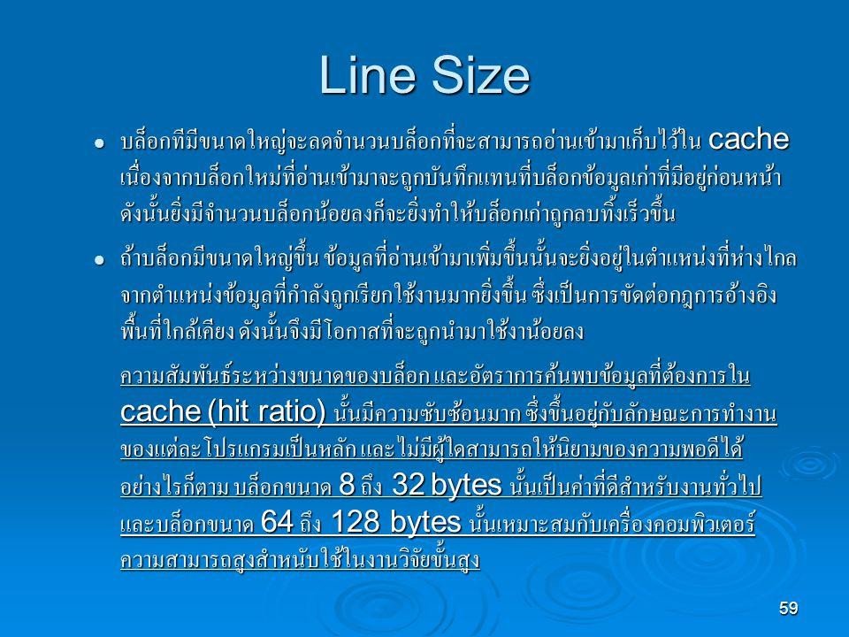 59 Line Size บล็อกทีมีขนาดใหญ่จะลดจำนวนบล็อกที่จะสามารถอ่านเข้ามาเก็บไว้ใน cache เนื่องจากบล็อกใหม่ที่อ่านเข้ามาจะถูกบันทึกแทนที่บล็อกข้อมูลเก่าที่มีอยู่ก่อนหน้า ดังนั้นยิ่งมีจำนวนบล็อกน้อยลงก็จะยิ่งทำให้บล็อกเก่าถูกลบทิ้งเร็วขึ้น บล็อกทีมีขนาดใหญ่จะลดจำนวนบล็อกที่จะสามารถอ่านเข้ามาเก็บไว้ใน cache เนื่องจากบล็อกใหม่ที่อ่านเข้ามาจะถูกบันทึกแทนที่บล็อกข้อมูลเก่าที่มีอยู่ก่อนหน้า ดังนั้นยิ่งมีจำนวนบล็อกน้อยลงก็จะยิ่งทำให้บล็อกเก่าถูกลบทิ้งเร็วขึ้น ถ้าบล็อกมีขนาดใหญ่ขึ้น ข้อมูลที่อ่านเข้ามาเพิ่มขึ้นนั้นจะยิ่งอยู่ในตำแหน่งที่ห่างไกล จากตำแหน่งข้อมูลที่กำลังถูกเรียกใช้งานมากยิ่งขึ้น ซึ่งเป็นการขัดต่อกฎการอ้างอิง พื้นที่ใกล้เคียง ดังนั้นจึงมีโอกาสที่จะถูกนำมาใช้งาน้อยลง ถ้าบล็อกมีขนาดใหญ่ขึ้น ข้อมูลที่อ่านเข้ามาเพิ่มขึ้นนั้นจะยิ่งอยู่ในตำแหน่งที่ห่างไกล จากตำแหน่งข้อมูลที่กำลังถูกเรียกใช้งานมากยิ่งขึ้น ซึ่งเป็นการขัดต่อกฎการอ้างอิง พื้นที่ใกล้เคียง ดังนั้นจึงมีโอกาสที่จะถูกนำมาใช้งาน้อยลง ความสัมพันธ์ระหว่างขนาดของบล็อก และอัตราการค้นพบข้อมูลที่ต้องการใน cache (hit ratio) นั้นมีความซับซ้อนมาก ซึ่งขึ้นอยู่กับลักษณะการทำงาน ของแต่ละโปรแกรมเป็นหลัก และไม่มีผู้ใดสามารถให้นิยามของความพอดีได้ อย่างไรก็ตาม บล็อกขนาด 8 ถึง 32 bytes นั้นเป็นค่าที่ดีสำหรับงานทั่วไป และบล็อกขนาด 64 ถึง 128 bytes นั้นเหมาะสมกับเครื่องคอมพิวเตอร์ ความสามารถสูงสำหนับใช้ในงานวิจัยขั้นสูง