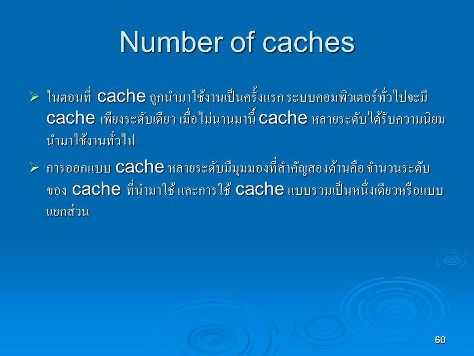 60 Number of caches  ในตอนที่ cache ถูกนำมาใช้งานเป็นครั้งแรก ระบบคอมพิวเตอร์ทั่วไปจะมี cache เพียงระดับเดียว เมื่อไม่นานมานี้ cache หลายระดับได้รับความนิยม นำมาใช้งานทั่วไป  การออกแบบ cache หลายระดับมีมุมมองที่สำคัญสองด้านคือ จำนวนระดับ ของ cache ที่นำมาใช้ และการใช้ cache แบบรวมเป็นหนึ่งเดียวหรือแบบ แยกส่วน