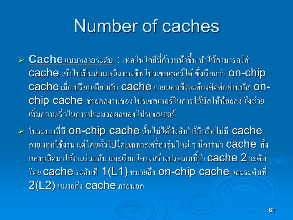 61 Number of caches  Cache แบบหลายระดับ : เทคโนโลยีที่ก้าวหน้าขึ้น ทำให้สามารถใส่ cache เข้าไปเป็นส่วนหนึ่งของชิพโปรเซสเซอร์ได้ ซึ่งเรียกว่า on-chip cache เมื่อเปรียบเทียบกับ cache ภายนอกซึ่งจะต้องติดต่อผ่านบัส on- chip cache ช่วยลดงานของโปรเซสเซอร์ในการใช้บัสให้น้อยลง จึงช่วย เพิ่มความเร็วในการประมวลผลของโปรเซสเซอร์  ในระบบที่มี on-chip cache นั้นไม่ได้บังคับให้มีหรือไม่มี cache ภายนอกใช้งาน แต่โดยทั่วไปโดยเฉพาะเครื่องรุ่นใหม่ ๆ มีการนำ cache ทั้ง สองชนิดมาใช้งานร่วมกัน และเรียกโครงสร้างประเภทนี้ว่า cache 2 ระดับ โดย cache ระดับที่ 1(L1) หมายถึง on-chip cache และระดับที่ 2(L2) หมายถึง cache ภายนอก