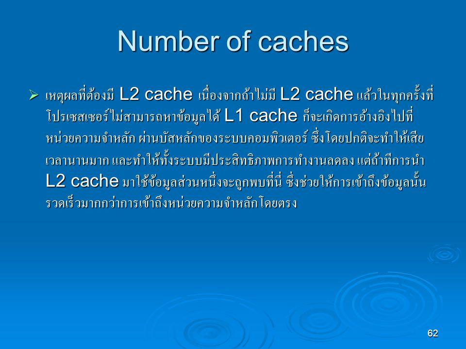 62 Number of caches  เหตุผลที่ต้องมี L2 cache เนื่องจากถ้าไม่มี L2 cache แล้วในทุกครั้งที่ โปรเซสเซอร์ไม่สามารถหาข้อมูลได้ L1 cache ก็จะเกิดการอ้างอิงไปที่ หน่วยความจำหลัก ผ่านบัสหลักของระบบคอมพิวเตอร์ ซึ่งโดยปกติจะทำให้เสีย เวลานานมาก และทำให้ทั้งระบบมีประสิทธิภาพการทำงานลดลง แต่ถ้าทีการนำ L2 cache มาใช้ข้อมูลส่วนหนึ่งจะถูกพบที่นี่ ซึ่งช่วยให้การเข้าถึงข้อมูลนั้น รวดเร็วมากกว่าการเข้าถึงหน่วยความจำหลักโดยตรง
