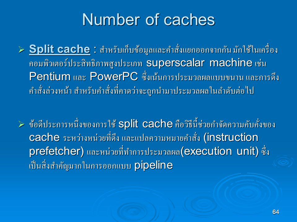64 Number of caches  Split cache : สำหรับเก็บข้อมูลและคำสั่งแยกออกจากกัน มักใช้ในเครื่อง คอมพิวเตอร์ประสิทธิภาพสูงประเภท superscalar machine เช่น Pentium และ PowerPC ซึ่งเน้นการประมวลผลแบบขนาน และการดึง คำสั่งล่วงหน้า สำหรับคำสั่งที่คาดว่าจะถูกนำมาประมวลผลในลำดับต่อไป  ข้อดีประการหนึ่งของการใช้ split cache คือวิธีนี้ช่วยกำจัดความคับคั่งของ cache ระหว่างหน่วยที่ดึง และแปลความหมายคำสั่ง (instruction prefetcher) และหน่วยที่ทำการประมวลผล (execution unit) ซึ่ง เป็นสิ่งสำคัญมากในการออกแบบ pipeline