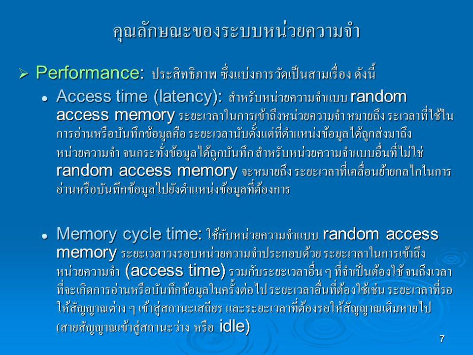 7 คุณลักษณะของระบบหน่วยความจำ  Performance: ประสิทธิภาพ ซึ่งแบ่งการวัดเป็นสามเรื่อง ดังนี้ Access time (latency): สำหรับหน่วยความจำแบบ random access memory ระยะเวลาในการเข้าถึงหน่วยความจำ หมายถึง ระเวลาที่ใช้ใน การอ่านหรือบันทึกข้อมูลคือ ระยะเวลานับตั้งแต่ที่ตำแหน่งข้อมูลได้ถูกส่งมาถึง หน่วยความจำ จนกระทั่งข้อมูลได้ถูกบันทึก สำหรับหน่วยความจำแบบอื่นที่ไม่ใช่ random access memory จะหมายถึง ระยะเวลาที่เคลื่อนย้ายกลไกในการ อ่านหรือบันทึกข้อมูลไปยังตำแหน่งข้อมูลที่ต้องการ Access time (latency): สำหรับหน่วยความจำแบบ random access memory ระยะเวลาในการเข้าถึงหน่วยความจำ หมายถึง ระเวลาที่ใช้ใน การอ่านหรือบันทึกข้อมูลคือ ระยะเวลานับตั้งแต่ที่ตำแหน่งข้อมูลได้ถูกส่งมาถึง หน่วยความจำ จนกระทั่งข้อมูลได้ถูกบันทึก สำหรับหน่วยความจำแบบอื่นที่ไม่ใช่ random access memory จะหมายถึง ระยะเวลาที่เคลื่อนย้ายกลไกในการ อ่านหรือบันทึกข้อมูลไปยังตำแหน่งข้อมูลที่ต้องการ Memory cycle time: ใช้กับหน่วยความจำแบบ random access memory ระยะเวลาวงรอบหน่วยความจำประกอบด้วย ระยะเวลาในการเข้าถึง หน่วยความจำ (access time) รวมกับระยะเวลาอื่น ๆ ที่จำเป็นต้องใช้ จนถึงเวลา ที่จะเกิดการอ่านหรือบันทึกข้อมูลในครั้งต่อไป ระยะเวลาอื่นที่ต้องใช้เช่น ระยะเวลาที่รอ ให้สัญญาณต่าง ๆ เข้าสู่สถานะเสถียร และระยะเวลาที่ต้องรอให้สัญญาณเดิมหายไป ( สายสัญญาณเข้าสู่สถานะว่าง หรือ idle) Memory cycle time: ใช้กับหน่วยความจำแบบ random access memory ระยะเวลาวงรอบหน่วยความจำประกอบด้วย ระยะเวลาในการเข้าถึง หน่วยความจำ (access time) รวมกับระยะเวลาอื่น ๆ ที่จำเป็นต้องใช้ จนถึงเวลา ที่จะเกิดการอ่านหรือบันทึกข้อมูลในครั้งต่อไป ระยะเวลาอื่นที่ต้องใช้เช่น ระยะเวลาที่รอ ให้สัญญาณต่าง ๆ เข้าสู่สถานะเสถียร และระยะเวลาที่ต้องรอให้สัญญาณเดิมหายไป ( สายสัญญาณเข้าสู่สถานะว่าง หรือ idle)