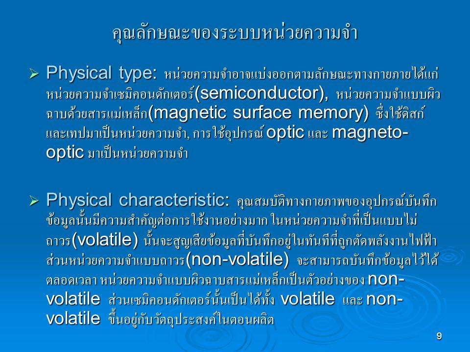 9 คุณลักษณะของระบบหน่วยความจำ  Physical type: หน่วยความจำอาจแบ่งออกตามลักษณะทางกายภายได้แก่ หน่วยความจำเซมิคอนดักเตอร์ (semiconductor), หน่วยความจำแบบผิว ฉาบด้วยสารแม่เหล็ก (magnetic surface memory) ซึ่งใช้ดิสก์ และเทปมาเป็นหน่วยความจำ, การใช้อุปกรณ์ optic และ magneto- optic มาเป็นหน่วยความจำ  Physical characteristic: คุณสมบัติทางกายภาพของอุปกรณ์บันทึก ข้อมูลนั้นมีความสำคัญต่อการใช้งานอย่างมาก ในหน่วยความจำที่เป็นแบบไม่ ถาวร (volatile) นั้นจะสูญเสียข้อมูลที่บันทึกอยู่ในทันทีที่ถูกตัดพลังงานไฟฟ้า ส่วนหน่วยความจำแบบถาวร (non-volatile) จะสามารถบันทึกข้อมูลไว้ได้ ตลอดเวลา หน่วยความจำแบบผิวฉาบสารแม่เหล็กเป็นตัวอย่างของ non- volatile ส่วนเซมิคอนดักเตอร์นั้นเป็นได้ทั้ง volatile และ non- volatile ขึ้นอยู่กับวัตถุประสงค์ในตอนผลิต