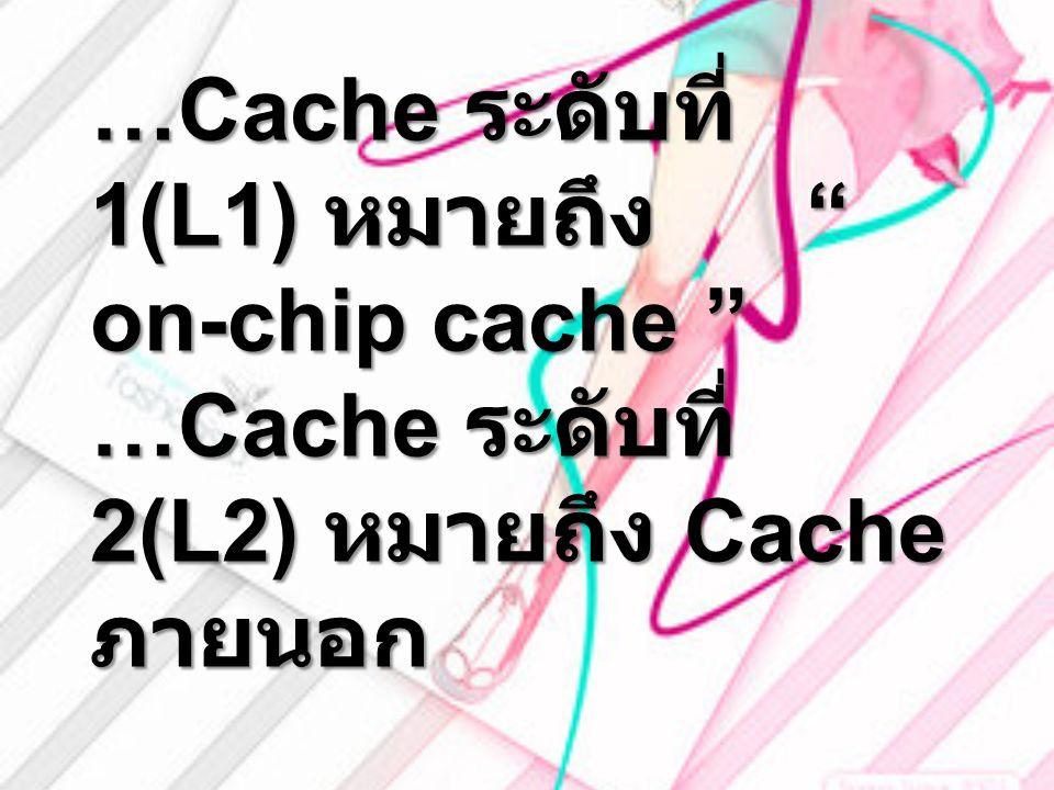 """…Cache ระดับที่ 1(L1) หมายถึง """" on-chip cache """" …Cache ระดับที่ 2(L2) หมายถึง Cache ภายนอก"""