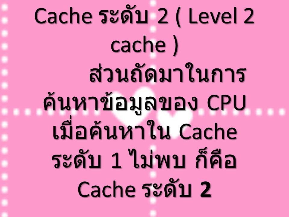 Cache ระดับ 2 ( Level 2 cache ) ส่วนถัดมาในการ ค้นหาข้อมูลของ CPU เมื่อค้นหาใน Cache ระดับ 1 ไม่พบ ก็คือ Cache ระดับ 2 Cache ระดับ 2 ( Level 2 cache )