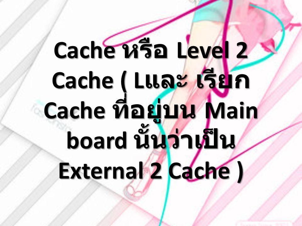 Cache หรือ Level 2 Cache ( L และ เรียก Cache ที่อยู่บน Main board นั้นว่าเป็น External 2 Cache )