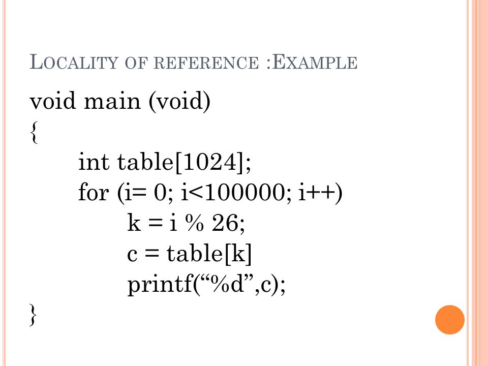 "L OCALITY OF REFERENCE :E XAMPLE void main (void) { int table[1024]; for (i= 0; i<100000; i++) k = i % 26; c = table[k] printf(""%d"",c); }"