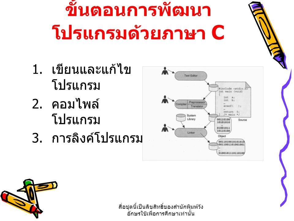 สื่อชุดนี้เป็นลิขสิทธิ์ของสำนักพิมพ์วัง อักษรใช้เพื่อการศึกษาเท่านั้น ขั้นตอนการพัฒนา โปรแกรมด้วยภาษา C 1. เขียนและแก้ไข โปรแกรม 2. คอมไพล์ โปรแกรม 3.